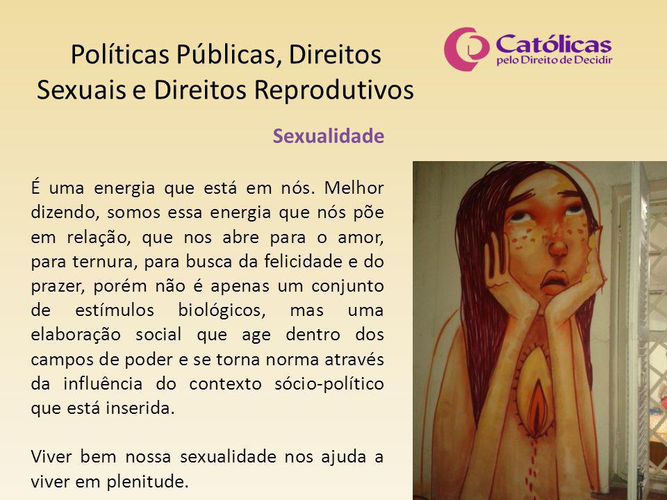 Políticas Públicas, Direitos Sexuais e Direitos Reprodutivos Sexualidade É uma energia que está em nós. Melhor dizendo, somos essa energia que nós põe