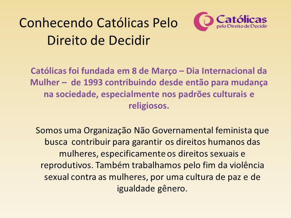 Conhecendo Católicas Pelo Direito de Decidir Nossa especificidade é trabalhar a partir de conteúdos religiosos, particularmente católicos, buscando desconstruir as ideias religiosas que submentem as mulheres à desigualdade e à violência.