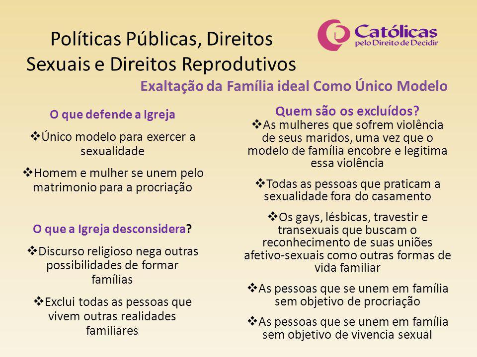 Políticas Públicas, Direitos Sexuais e Direitos Reprodutivos Exaltação da Família ideal Como Único Modelo O que defende a Igreja  Único modelo para e