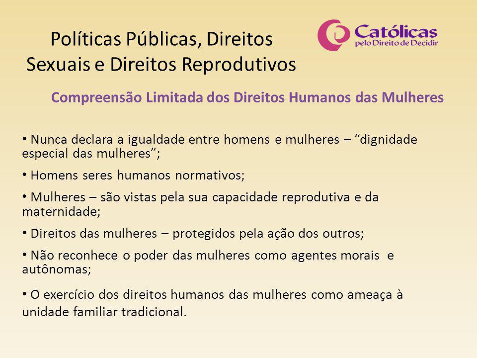 Políticas Públicas, Direitos Sexuais e Direitos Reprodutivos Compreensão Limitada dos Direitos Humanos das Mulheres Nunca declara a igualdade entre ho
