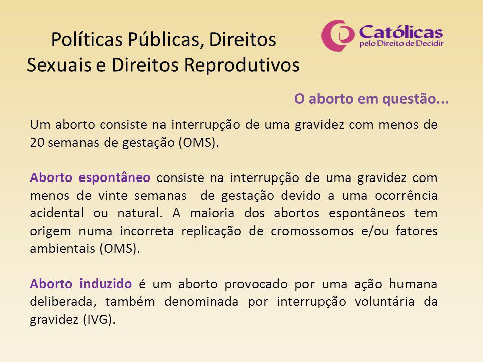 Políticas Públicas, Direitos Sexuais e Direitos Reprodutivos O aborto em questão... Um aborto consiste na interrupção de uma gravidez com menos de 20