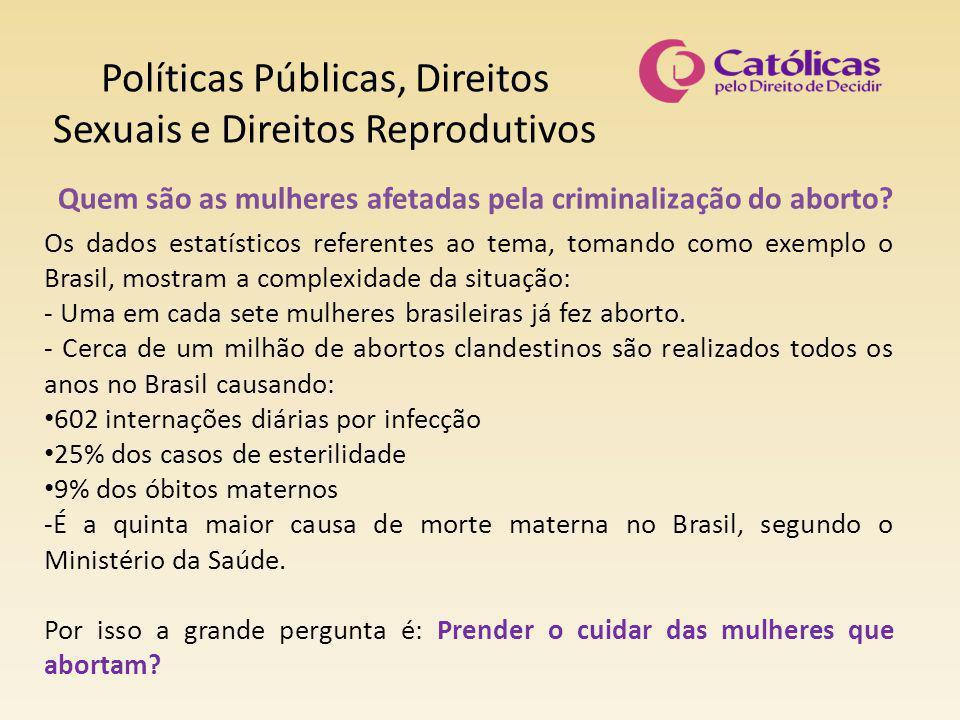 Políticas Públicas, Direitos Sexuais e Direitos Reprodutivos Quem são as mulheres afetadas pela criminalização do aborto? Os dados estatísticos refere