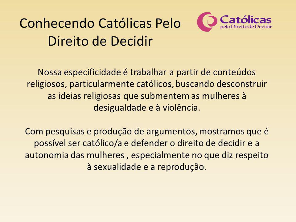 Conhecendo Católicas Pelo Direito de Decidir Nossa especificidade é trabalhar a partir de conteúdos religiosos, particularmente católicos, buscando de