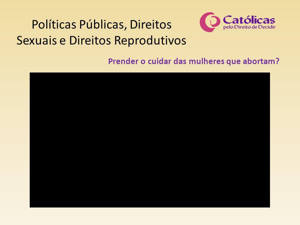 Políticas Públicas, Direitos Sexuais e Direitos Reprodutivos Prender o cuidar das mulheres que abortam?