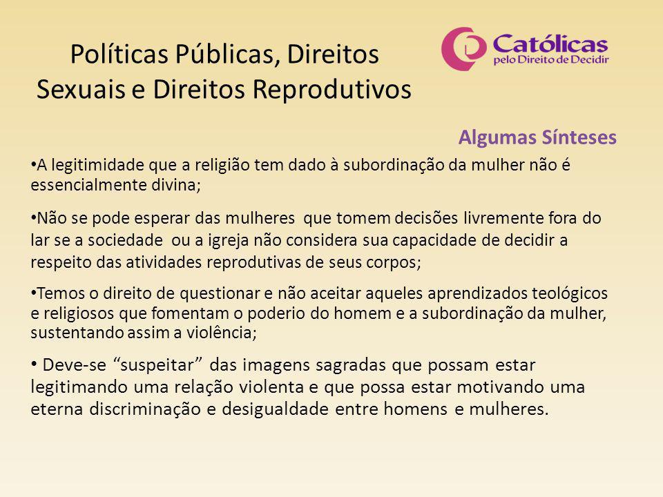 Políticas Públicas, Direitos Sexuais e Direitos Reprodutivos Algumas Sínteses A legitimidade que a religião tem dado à subordinação da mulher não é es