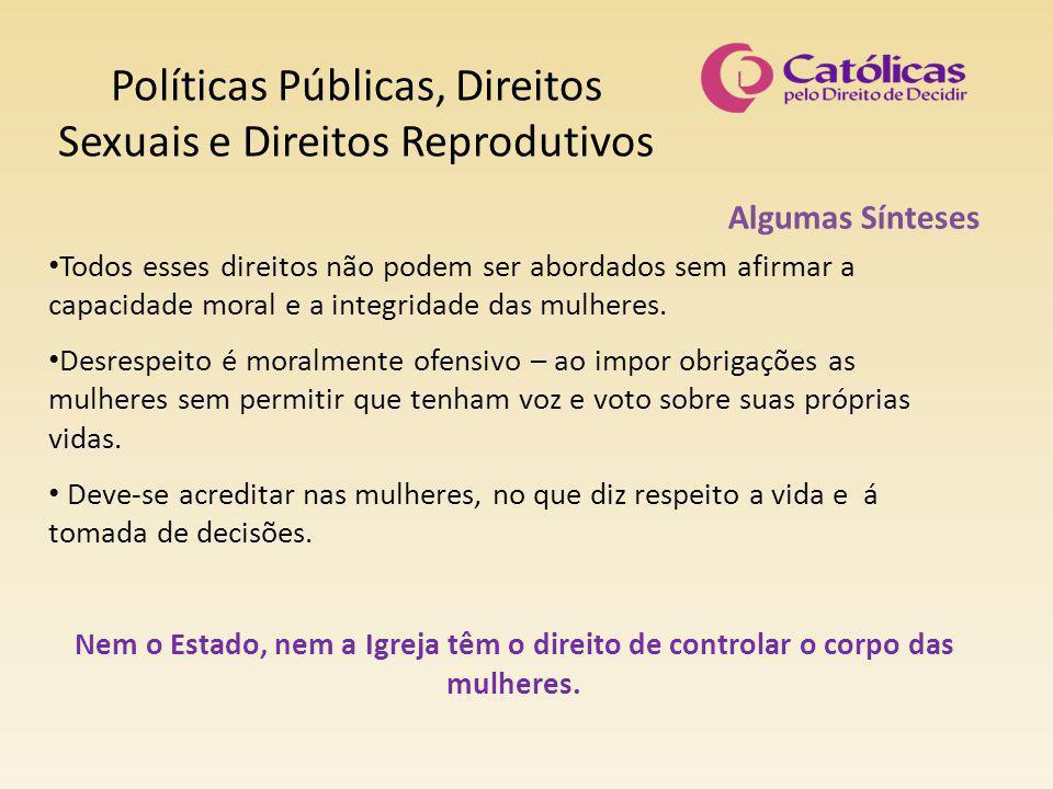 Políticas Públicas, Direitos Sexuais e Direitos Reprodutivos Algumas Sínteses Todos esses direitos não podem ser abordados sem afirmar a capacidade moral e a integridade das mulheres.
