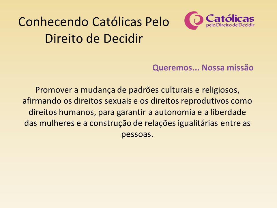 Conhecendo Católicas Pelo Direito de Decidir Queremos... Nossa missão Promover a mudança de padrões culturais e religiosos, afirmando os direitos sexu