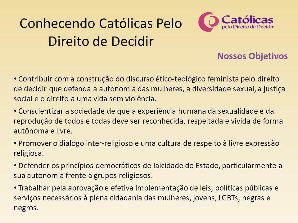 Conhecendo Católicas Pelo Direito de Decidir Nossos Objetivos Contribuir com a construção do discurso ético-teológico feminista pelo direito de decidir que defenda a autonomia das mulheres, a diversidade sexual, a justiça social e o direito a uma vida sem violência.