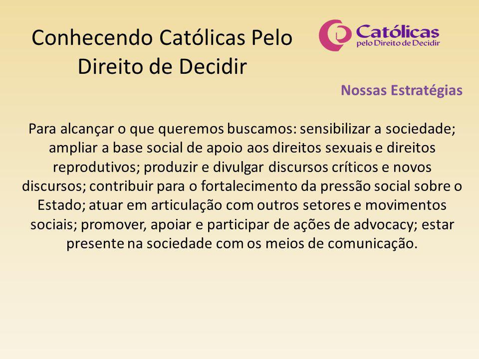 Conhecendo Católicas Pelo Direito de Decidir Nossas Estratégias Para alcançar o que queremos buscamos: sensibilizar a sociedade; ampliar a base social