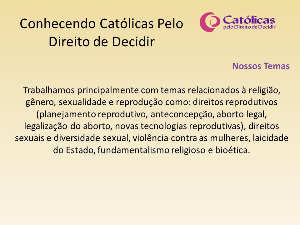 Conhecendo Católicas Pelo Direito de Decidir Nossos Temas Trabalhamos principalmente com temas relacionados à religião, gênero, sexualidade e reproduç