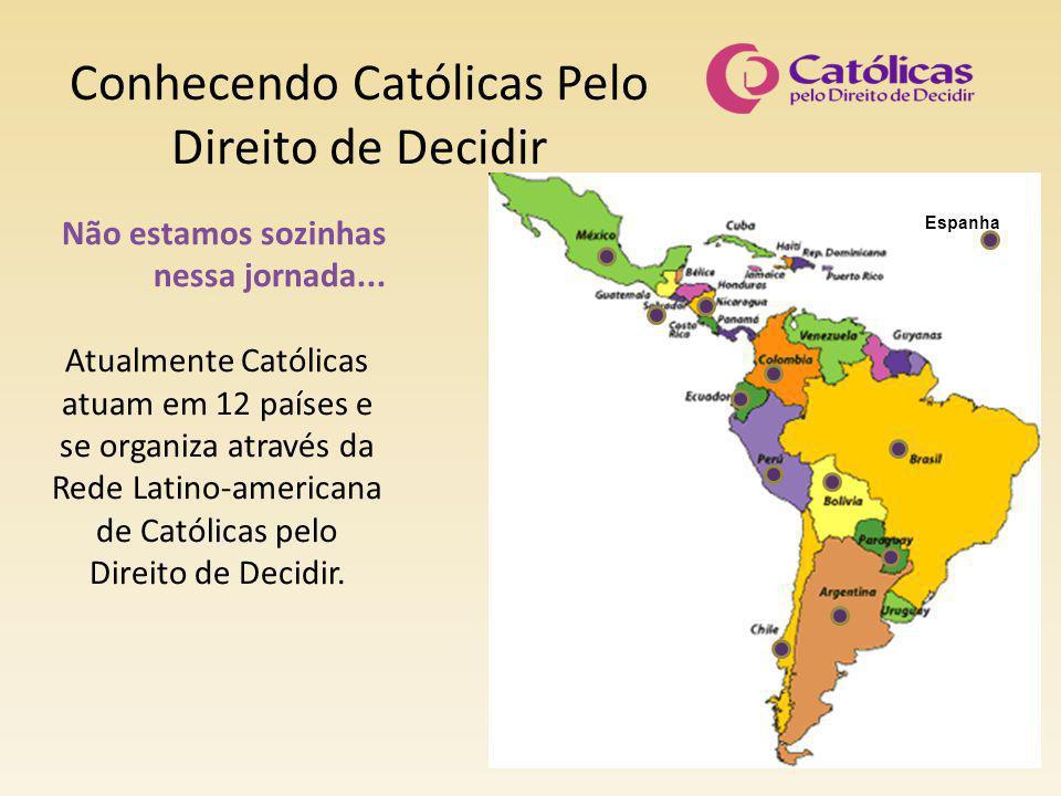 Conhecendo Católicas Pelo Direito de Decidir Não estamos sozinhas nessa jornada... Atualmente Católicas atuam em 12 países e se organiza através da Re