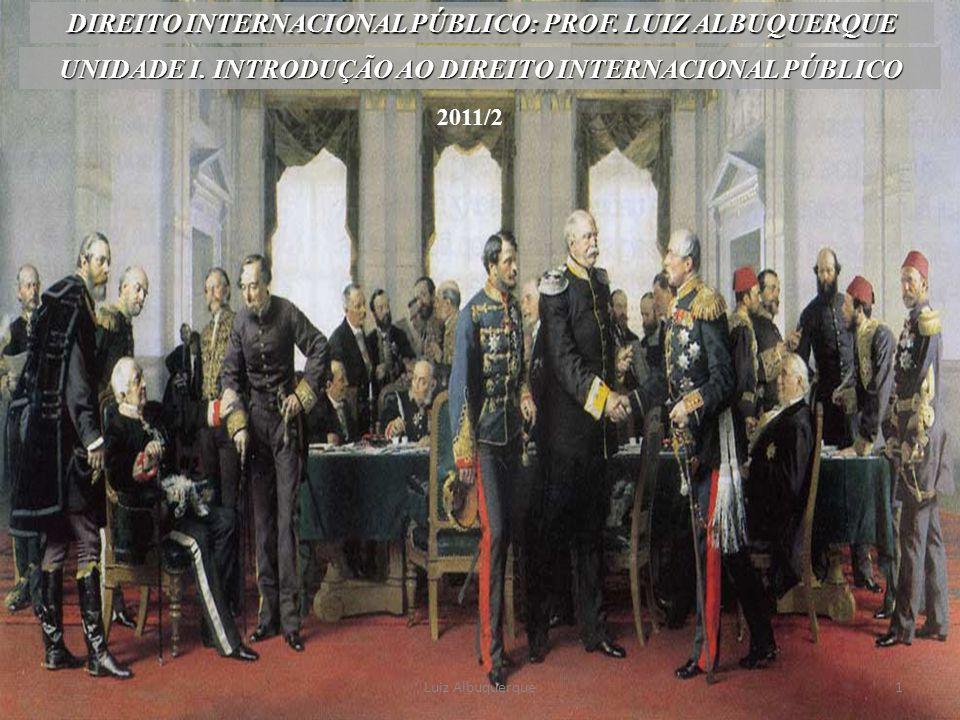 1 UNIDADE I. INTRODUÇÃO AO DIREITO INTERNACIONAL PÚBLICO DIREITO INTERNACIONAL PÚBLICO: PROF. LUIZ ALBUQUERQUE Luiz Albuquerque 2011/2