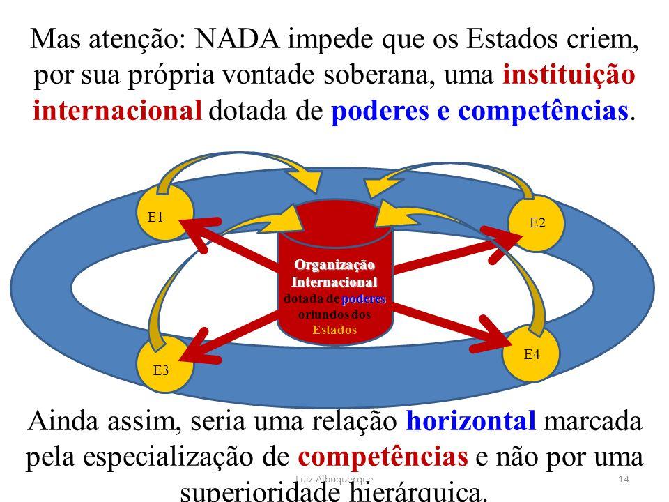 Mas atenção: NADA impede que os Estados criem, por sua própria vontade soberana, uma instituição internacional dotada de poderes e competências. Ainda