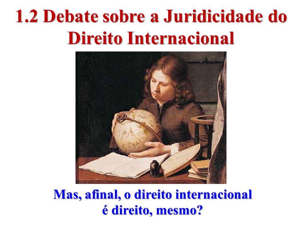 1.2 Debate sobre a Juridicidade do Direito Internacional Mas, afinal, o direito internacional é direito, mesmo?