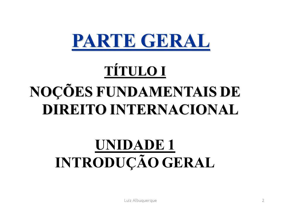 2 PARTE GERAL TÍTULO I NOÇÕES FUNDAMENTAIS DE DIREITO INTERNACIONAL UNIDADE 1 INTRODUÇÃO GERAL Luiz Albuquerque