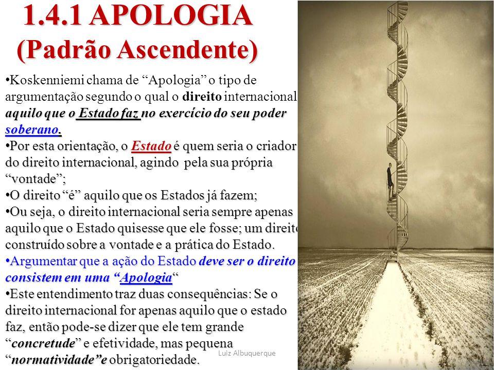 """1.4.1 APOLOGIA (Padrão Ascendente) Luiz Albuquerque44 é aquilo que o Estado faz no exercício do seu poder soberano. Koskenniemi chama de """"Apologia"""" o"""