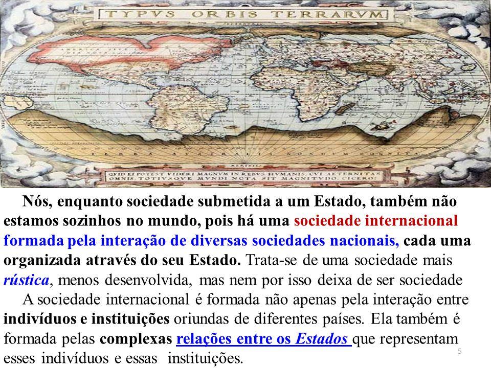 5 Nós, enquanto sociedade submetida a um Estado, também não estamos sozinhos no mundo, pois há uma sociedade internacional formada pela interação de d