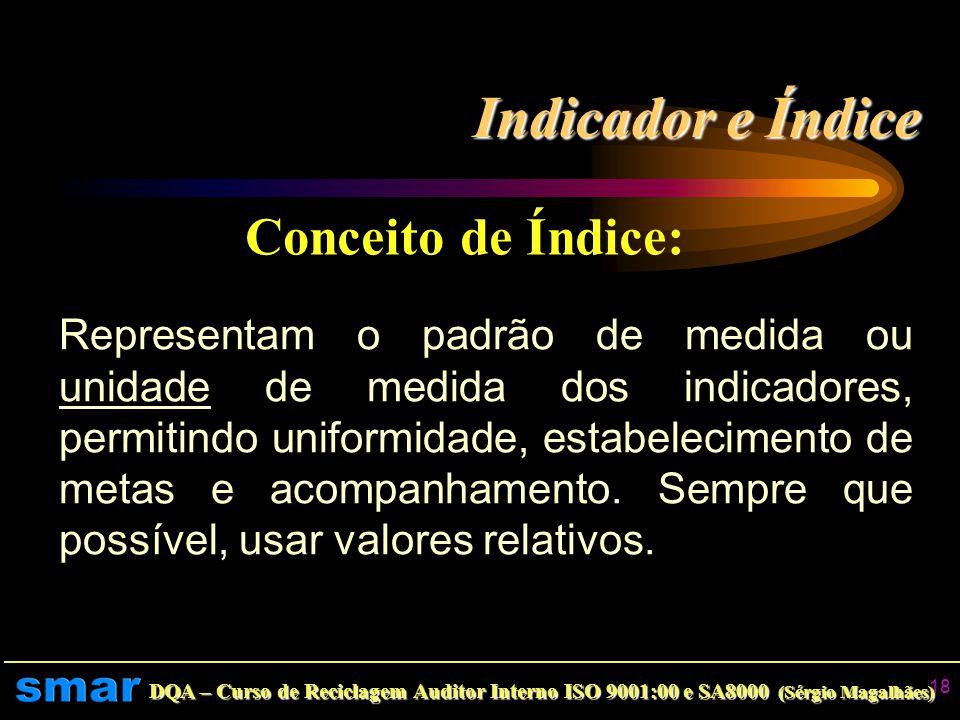 DQA – Curso de Reciclagem Auditor Interno ISO 9001:00 e SA8000 (Sérgio Magalhães) 17 Indicador e Índice Conceito de Indicador: É o parâmetro que medir