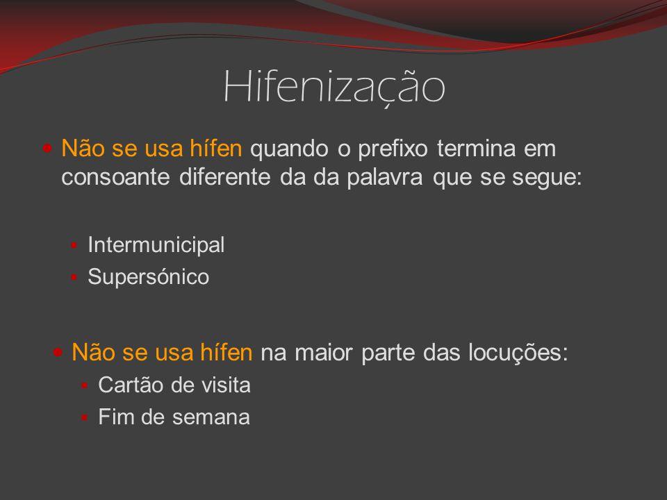 Hifenização Não se usa hífen quando o prefixo termina em consoante diferente da da palavra que se segue:  Intermunicipal  Supersónico Não se usa hífen na maior parte das locuções:  Cartão de visita  Fim de semana