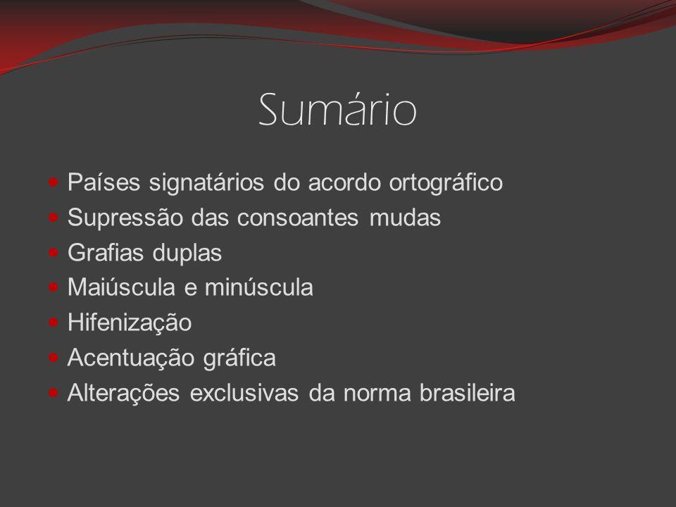 Sumário Países signatários do acordo ortográfico Supressão das consoantes mudas Grafias duplas Maiúscula e minúscula Hifenização Acentuação gráfica Alterações exclusivas da norma brasileira