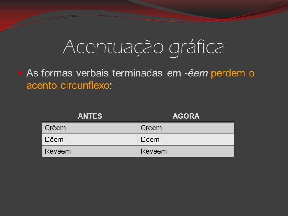 Acentuação gráfica As formas verbais terminadas em -êem perdem o acento circunflexo: ANTESAGORA CrêemCreem DêemDeem RevêemReveem
