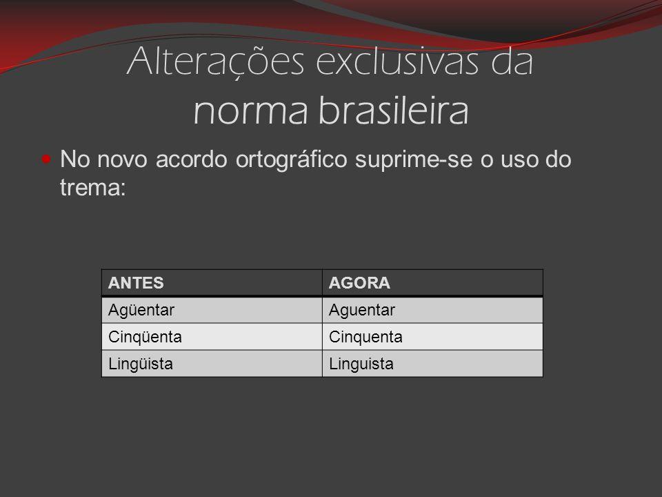 Alterações exclusivas da norma brasileira No novo acordo ortográfico suprime-se o uso do trema: ANTESAGORA AgüentarAguentar CinqüentaCinquenta LingüistaLinguista