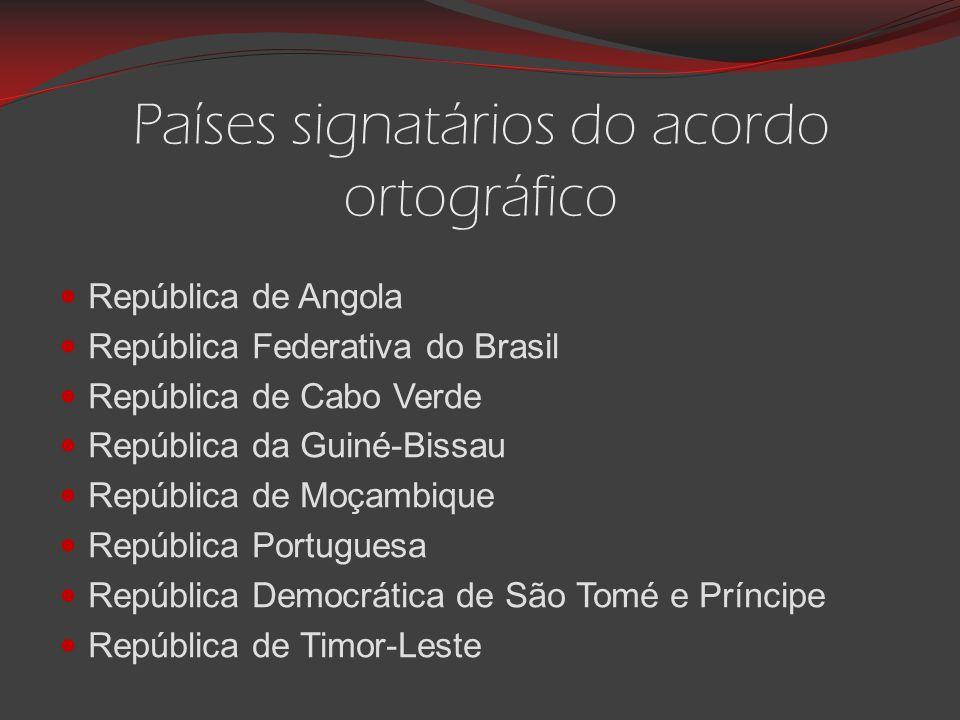 Países signatários do acordo ortográfico República de Angola República Federativa do Brasil República de Cabo Verde República da Guiné-Bissau República de Moçambique República Portuguesa República Democrática de São Tomé e Príncipe República de Timor-Leste