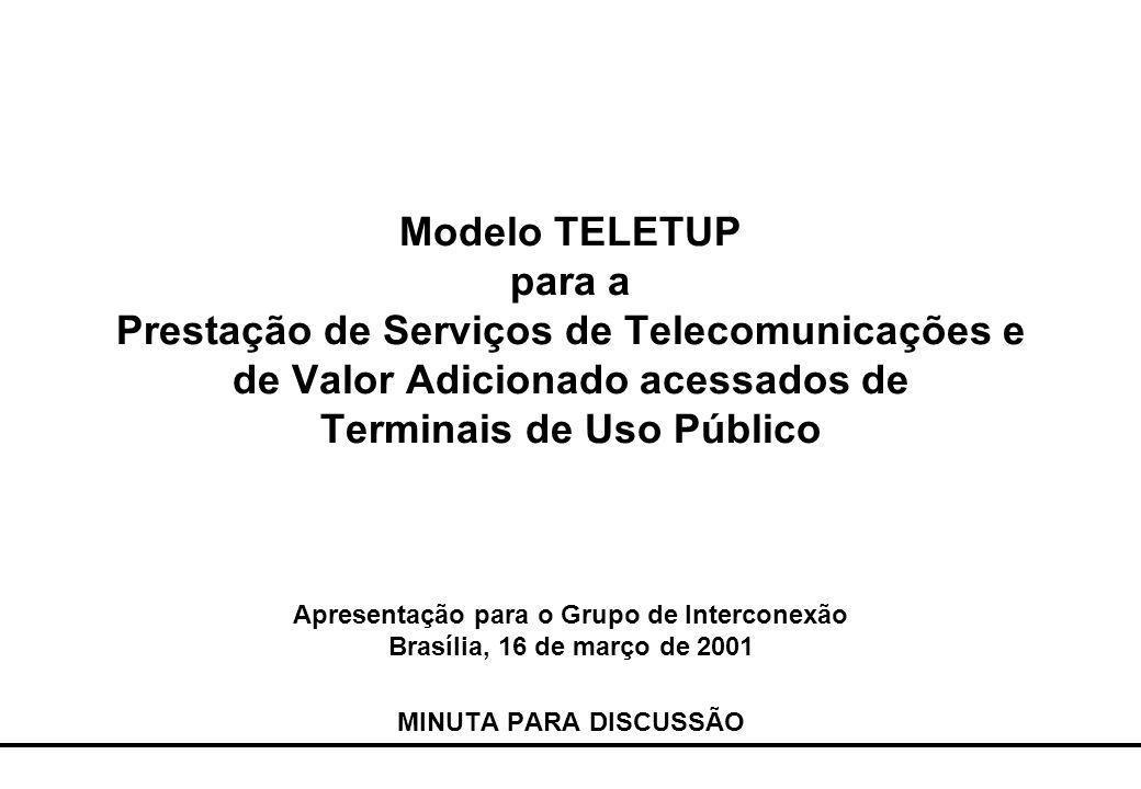 Modelo TELETUP para a Prestação de Serviços de Telecomunicações e de Valor Adicionado acessados de Terminais de Uso Público Apresentação para o Grupo de Interconexão Brasília, 16 de março de 2001 MINUTA PARA DISCUSSÃO