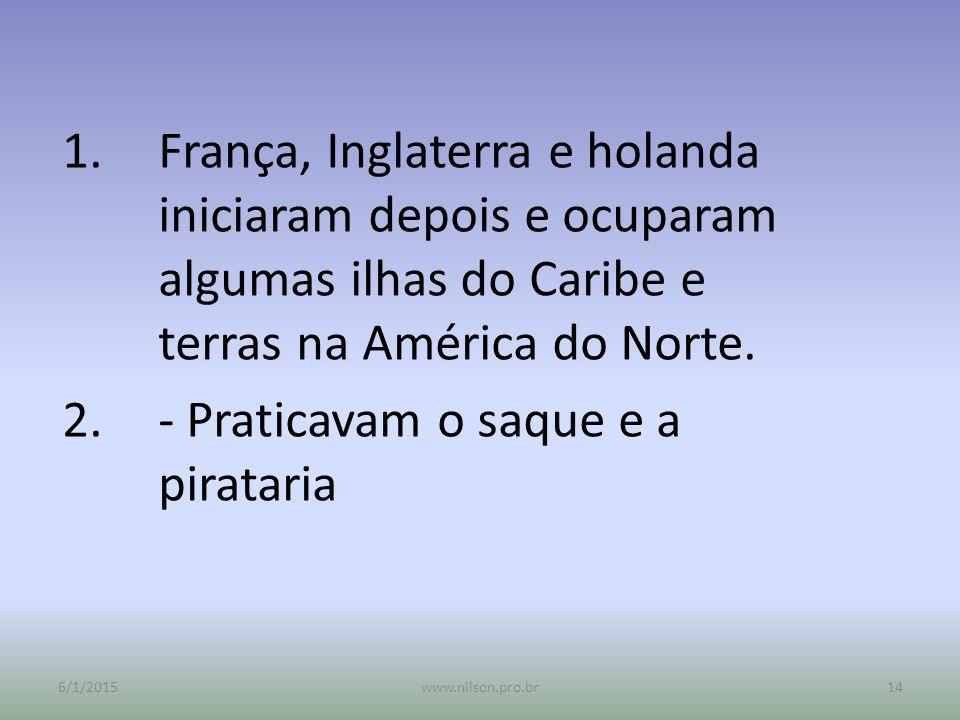 1.França, Inglaterra e holanda iniciaram depois e ocuparam algumas ilhas do Caribe e terras na América do Norte. 2.- Praticavam o saque e a pirataria