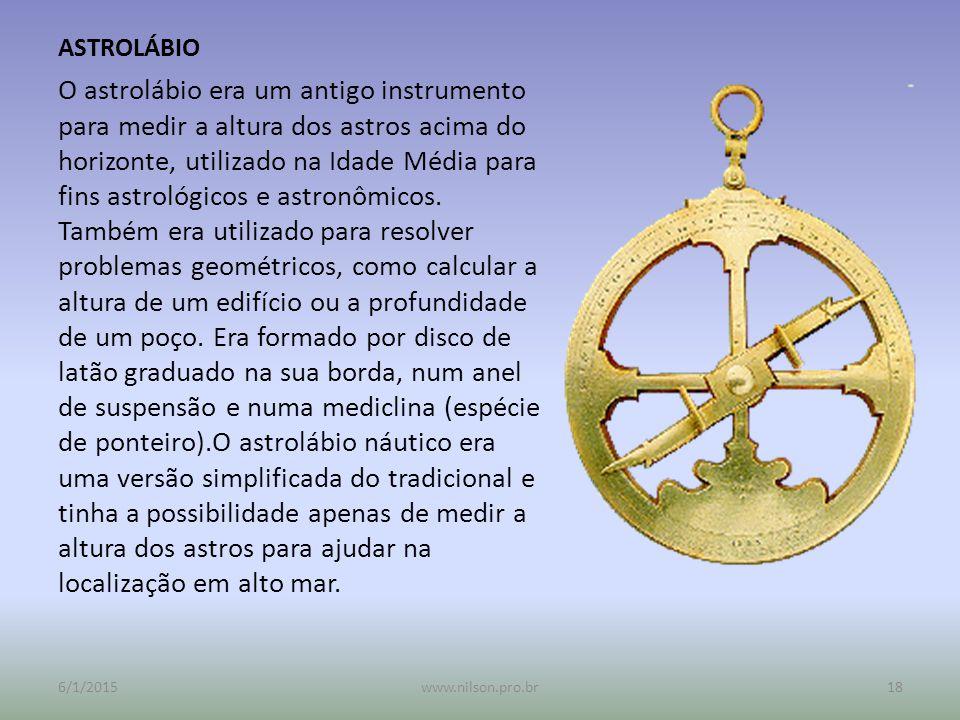 ASTROLÁBIO O astrolábio era um antigo instrumento para medir a altura dos astros acima do horizonte, utilizado na Idade Média para fins astrológicos e astronômicos.