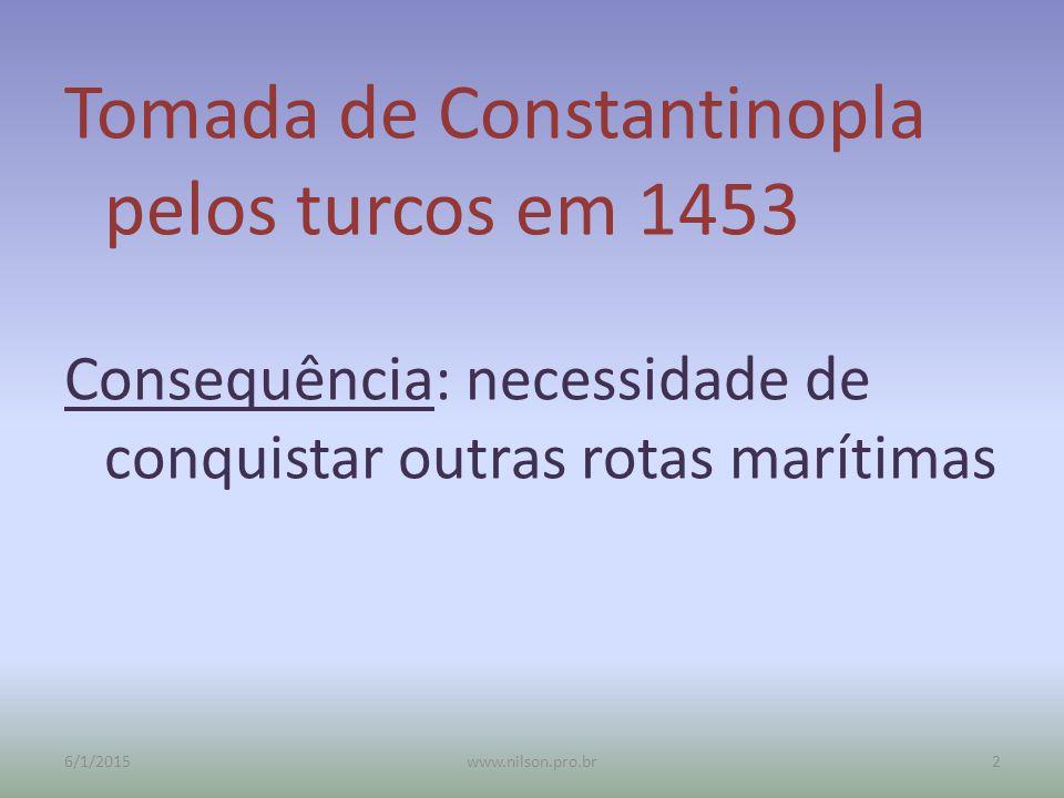 Tomada de Constantinopla pelos turcos em 1453 Consequência: necessidade de conquistar outras rotas marítimas 6/1/20152www.nilson.pro.br