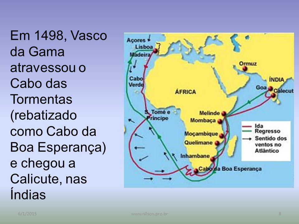 Em 1498, Vasco da Gama atravessou o Cabo das Tormentas (rebatizado como Cabo da Boa Esperança) e chegou a Calicute, nas Índias 6/1/20158www.nilson.pro