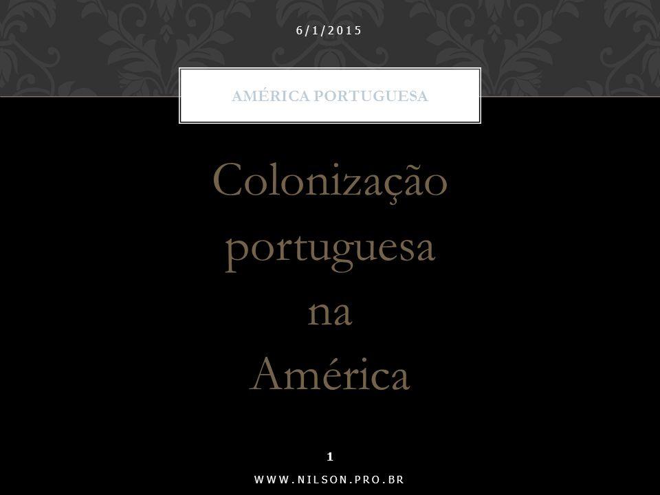 Colonização portuguesa na América AMÉRICA PORTUGUESA 6/1/2015 1 WWW.NILSON.PRO.BR
