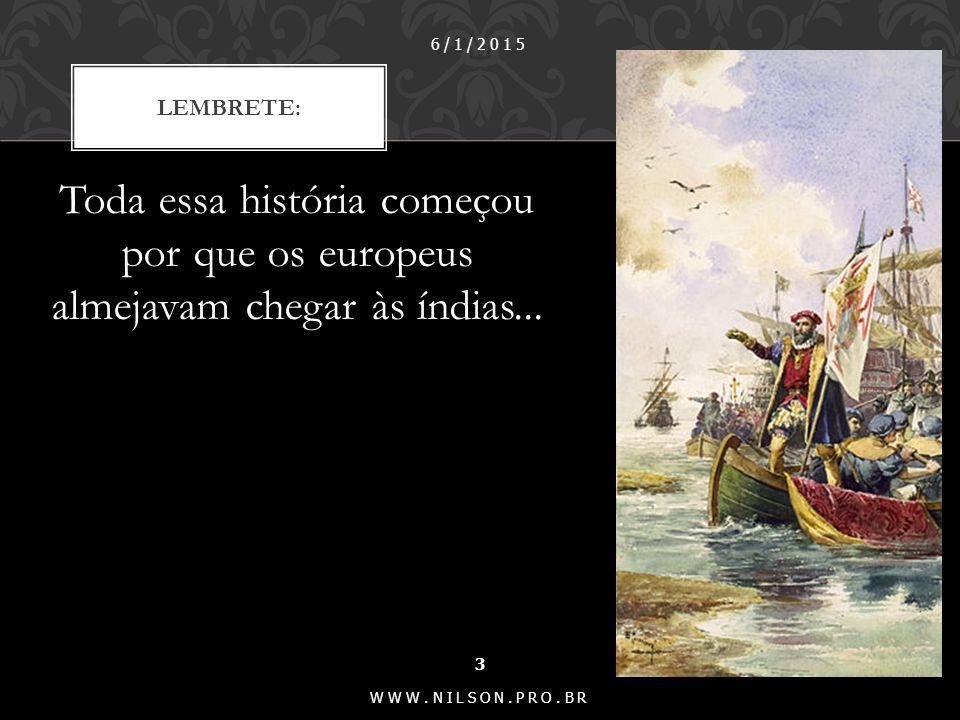 Toda essa história começou por que os europeus almejavam chegar às índias...