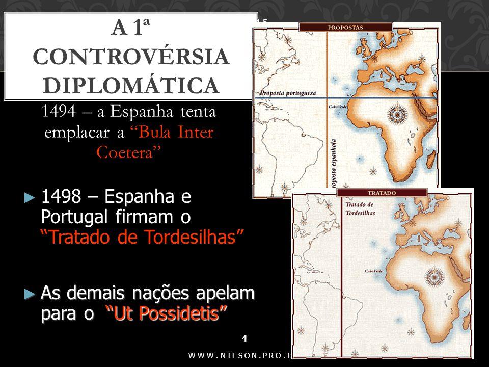 1494 – a Espanha tenta emplacar a Bula Inter Coetera A 1ª CONTROVÉRSIA DIPLOMÁTICA 6/1/2015 4 WWW.NILSON.PRO.BR ► 1498 – Espanha e Portugal firmam o Tratado de Tordesilhas ► As demais nações apelam para o Ut Possidetis