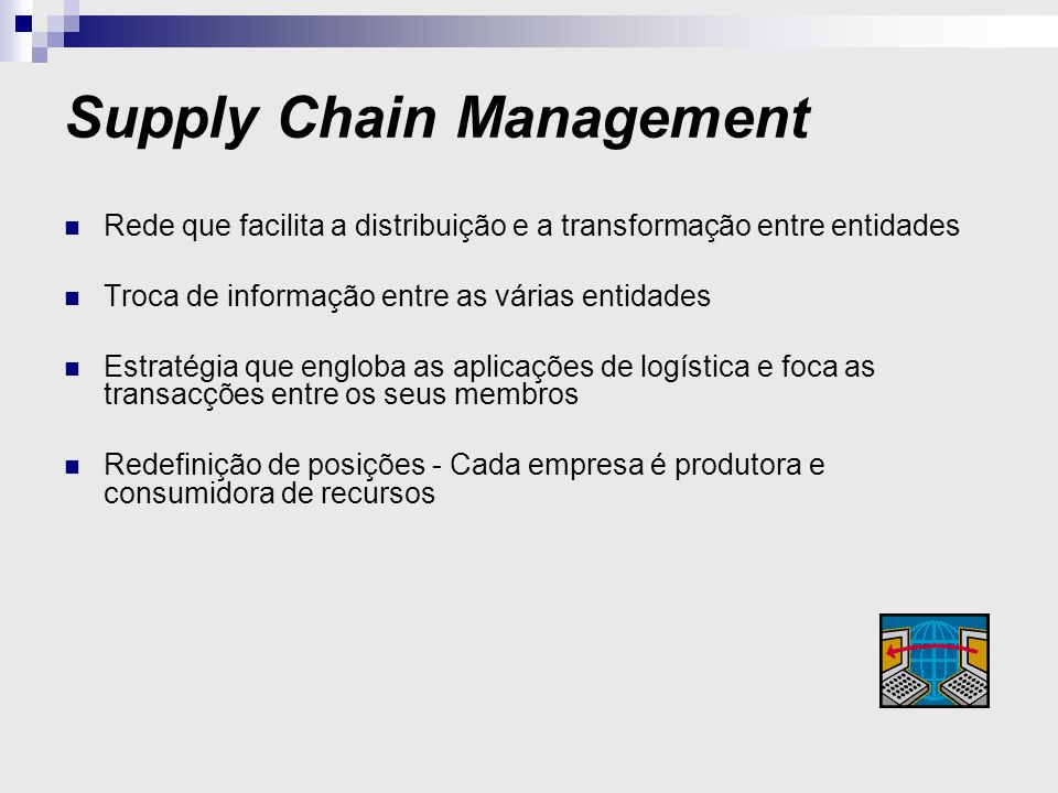 Supply Chain Management Rede que facilita a distribuição e a transformação entre entidades Troca de informação entre as várias entidades Estratégia que engloba as aplicações de logística e foca as transacções entre os seus membros Redefinição de posições - Cada empresa é produtora e consumidora de recursos