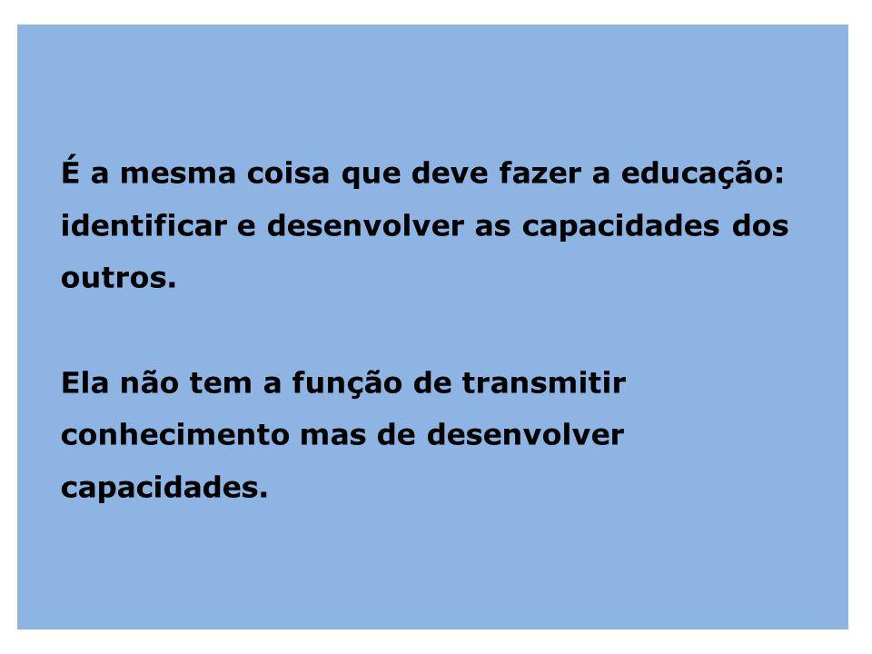 É a mesma coisa que deve fazer a educação: identificar e desenvolver as capacidades dos outros. Ela não tem a função de transmitir conhecimento mas de