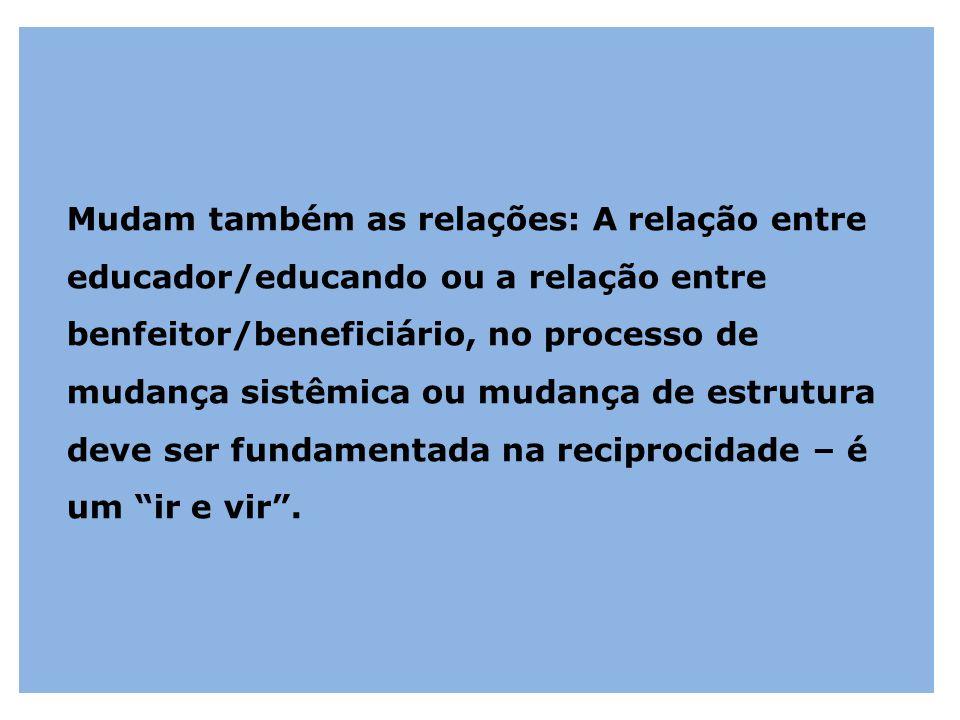 Mudam também as relações: A relação entre educador/educando ou a relação entre benfeitor/beneficiário, no processo de mudança sistêmica ou mudança de