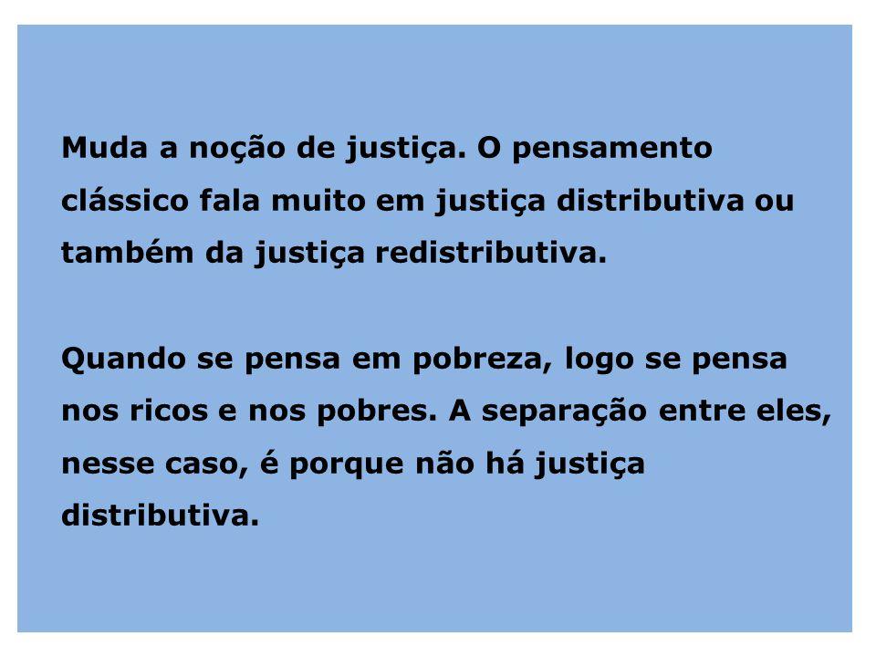 Muda a noção de justiça. O pensamento clássico fala muito em justiça distributiva ou também da justiça redistributiva. Quando se pensa em pobreza, log