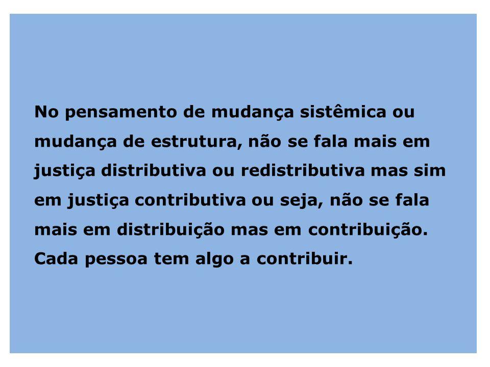 No pensamento de mudança sistêmica ou mudança de estrutura, não se fala mais em justiça distributiva ou redistributiva mas sim em justiça contributiva