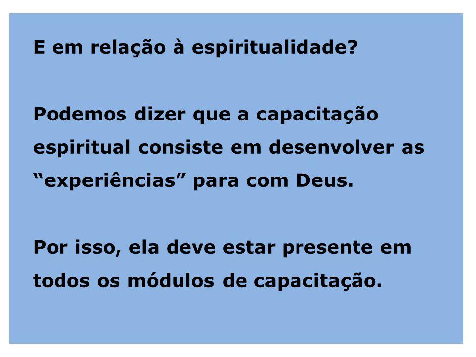 """E em relação à espiritualidade? Podemos dizer que a capacitação espiritual consiste em desenvolver as """"experiências"""" para com Deus. Por isso, ela deve"""