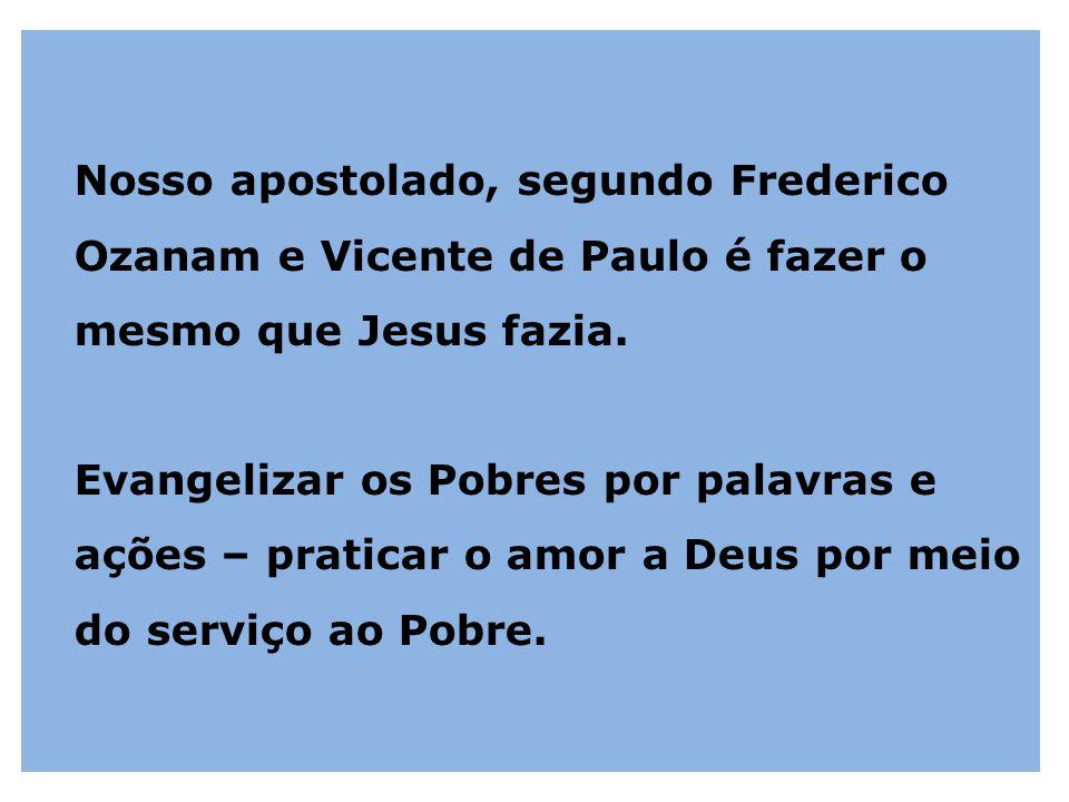 Nosso apostolado, segundo Frederico Ozanam e Vicente de Paulo é fazer o mesmo que Jesus fazia. Evangelizar os Pobres por palavras e ações – praticar o