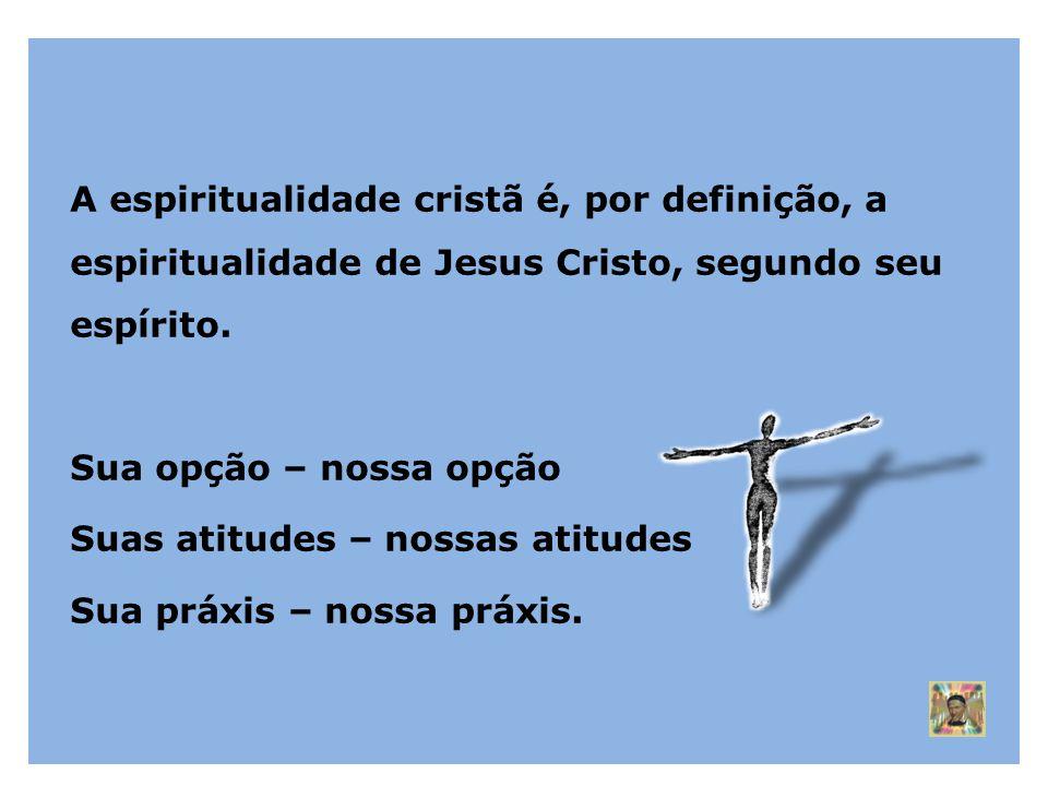 A espiritualidade cristã é, por definição, a espiritualidade de Jesus Cristo, segundo seu espírito. Sua opção – nossa opção Suas atitudes – nossas ati