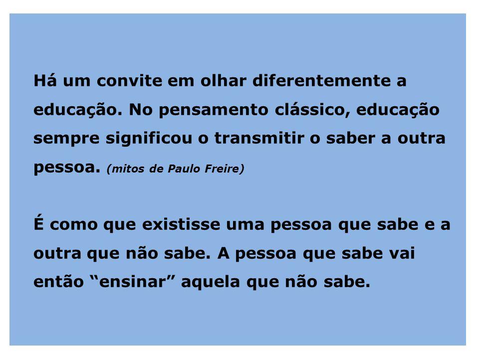 Há um convite em olhar diferentemente a educação. No pensamento clássico, educação sempre significou o transmitir o saber a outra pessoa. (mitos de Pa