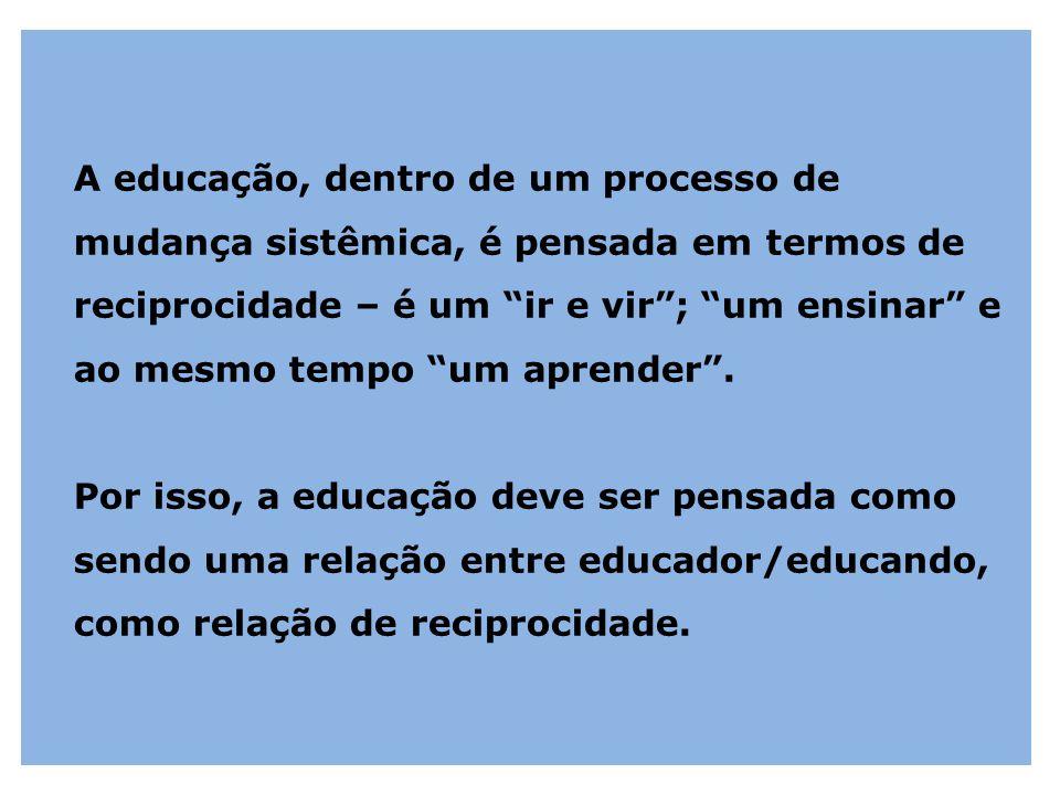 """A educação, dentro de um processo de mudança sistêmica, é pensada em termos de reciprocidade – é um """"ir e vir""""; """"um ensinar"""" e ao mesmo tempo """"um apre"""