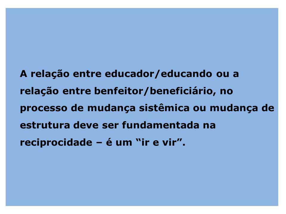 A relação entre educador/educando ou a relação entre benfeitor/beneficiário, no processo de mudança sistêmica ou mudança de estrutura deve ser fundame