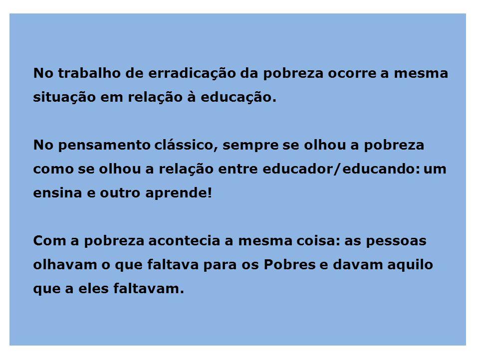 No trabalho de erradicação da pobreza ocorre a mesma situação em relação à educação. No pensamento clássico, sempre se olhou a pobreza como se olhou a