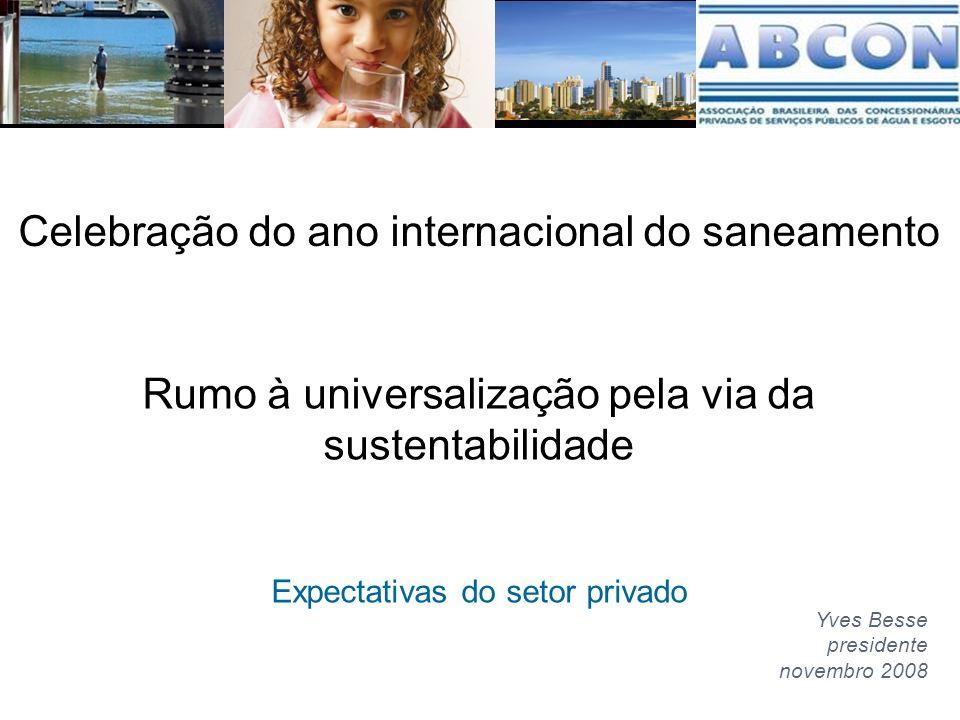 Rumo à universalização pela via da sustentabilidade Expectativas do setor privado Yves Besse presidente novembro 2008 Celebração do ano internacional do saneamento