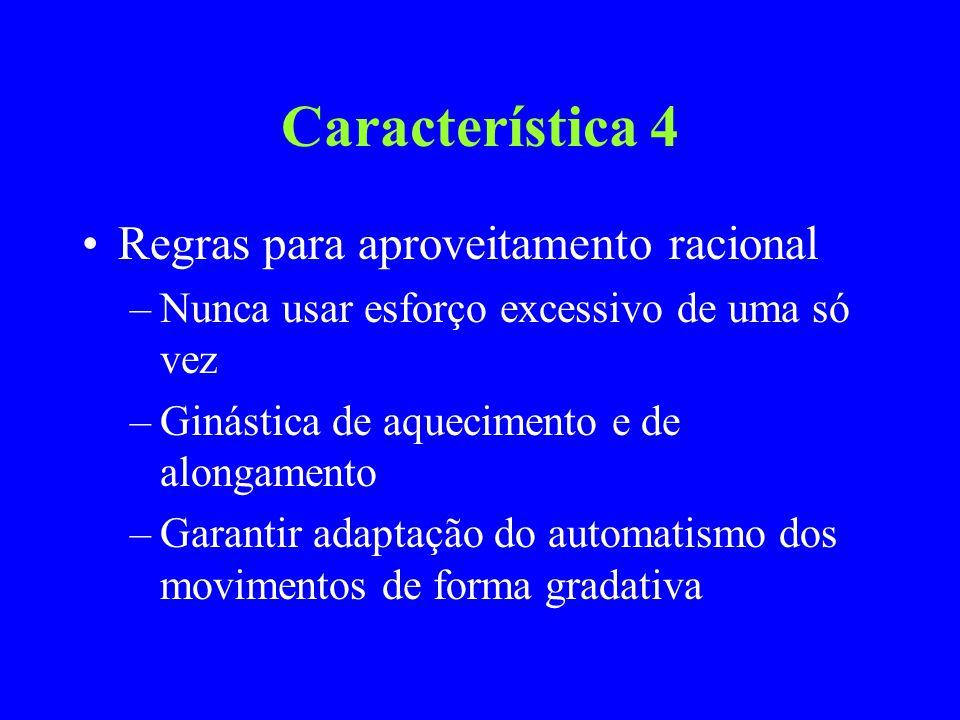Característica 4 Regras para aproveitamento racional –Nunca usar esforço excessivo de uma só vez –Ginástica de aquecimento e de alongamento –Garantir