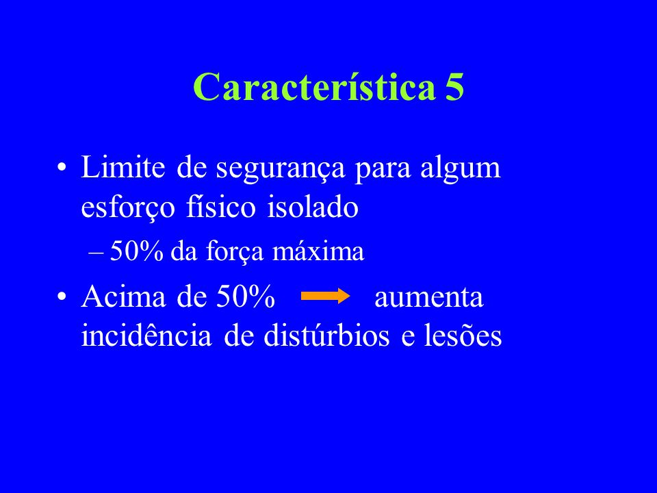 Característica 5 Limite de segurança para algum esforço físico isolado –50% da força máxima Acima de 50% aumenta incidência de distúrbios e lesões